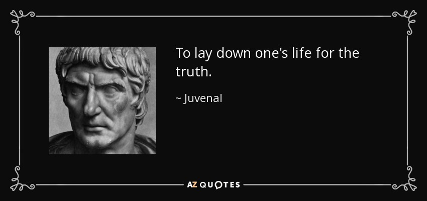 To lay down one's life for the truth. - Juvenal