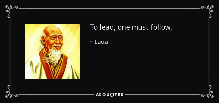 To lead, one must follow. - Laozi