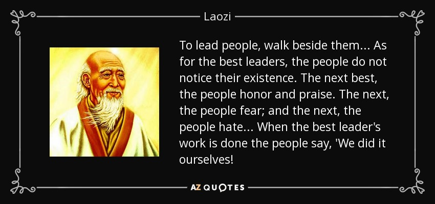 To lead people, walk beside them ... As for the best leaders, the people do not notice their existence. The next best, the people honor and praise. The next, the people fear; and the next, the people hate ... When the best leader's work is done the people say, 'We did it ourselves! - Laozi