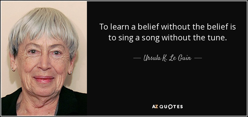 To learn a belief without the belief is to sing a song without the tune. - Ursula K. Le Guin