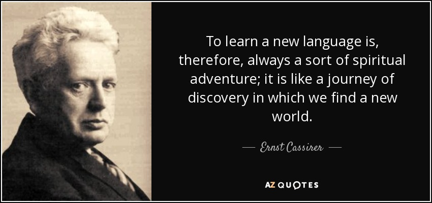 To learn a new language is, therefore, always a sort of spiritual adventure; it is like a journey of discovery in which we find a new world. - Ernst Cassirer