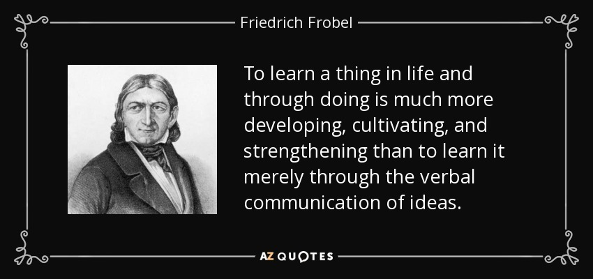 To learn a thing in life and through doing is much more developing, cultivating, and strengthening than to learn it merely through the verbal communication of ideas. - Friedrich Frobel