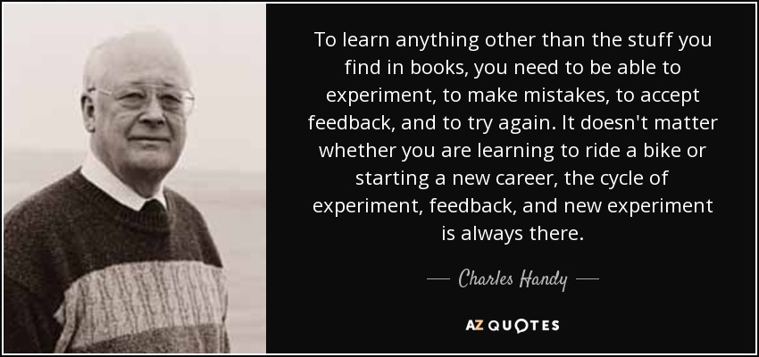 To learn anything other than the stuff you find in books, you need to be able to experiment, to make mistakes, to accept feedback, and to try again. It doesn't matter whether you are learning to ride a bike or starting a new career, the cycle of experiment, feedback, and new experiment is always there. - Charles Handy