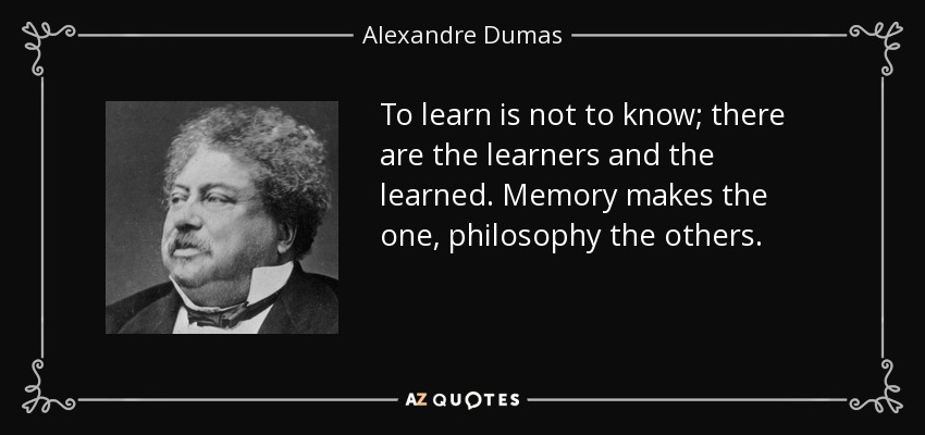 To learn is not to know; there are the learners and the learned. Memory makes the one, philosophy the others. - Alexandre Dumas