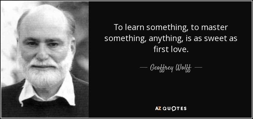 To learn something, to master something, anything, is as sweet as first love. - Geoffrey Wolff