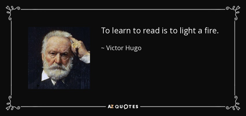 To learn to read is to light a fire. - Victor Hugo