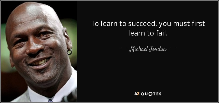 To learn to succeed, you must first learn to fail. - Michael Jordan