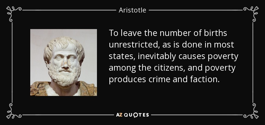 To leave the number of births unrestricted, as is done in most states, inevitably causes poverty among the citizens, and poverty produces crime and faction. - Aristotle
