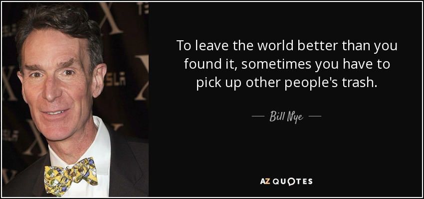To leave the world better than you found it, sometimes you have to pick up other people's trash. - Bill Nye