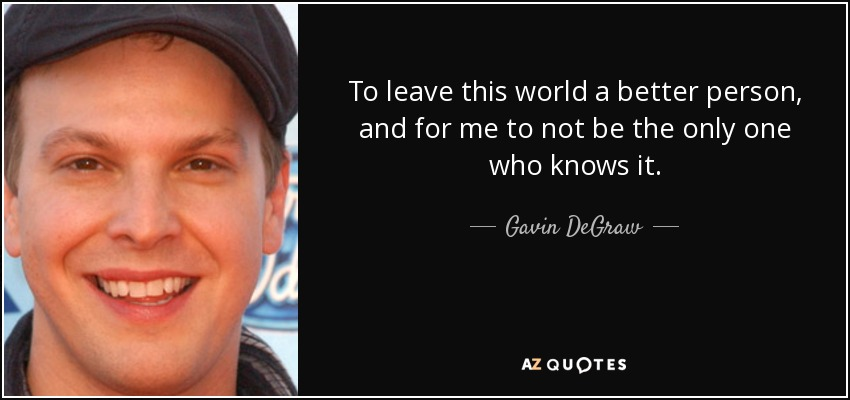 To leave this world a better person, and for me to not be the only one who knows it. - Gavin DeGraw