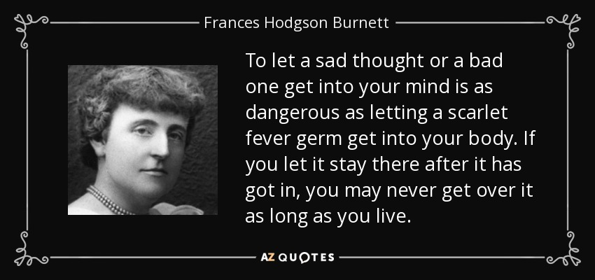 To let a sad thought or a bad one get into your mind is as dangerous as letting a scarlet fever germ get into your body. If you let it stay there after it has got in, you may never get over it as long as you live. - Frances Hodgson Burnett