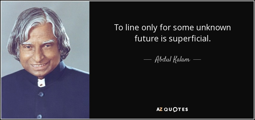 To line only for some unknown future is superficial. - Abdul Kalam