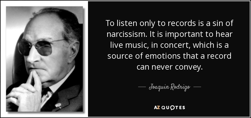 To listen only to records is a sin of narcissism. It is important to hear live music, in concert, which is a source of emotions that a record can never convey. - Joaquin Rodrigo