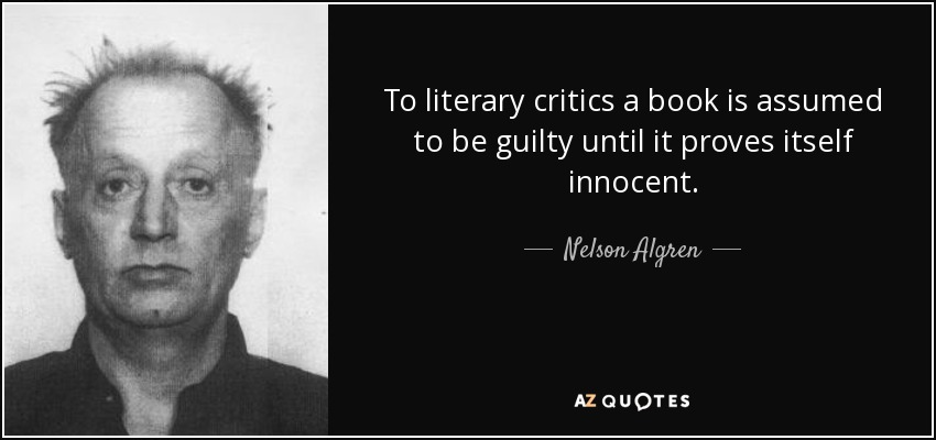 To literary critics a book is assumed to be guilty until it proves itself innocent. - Nelson Algren