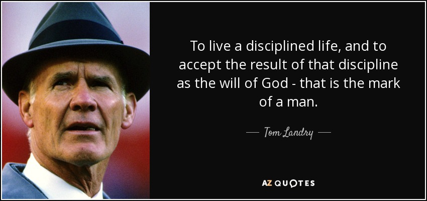 To live a disciplined life, and to accept the result of that discipline as the will of God - that is the mark of a man. - Tom Landry