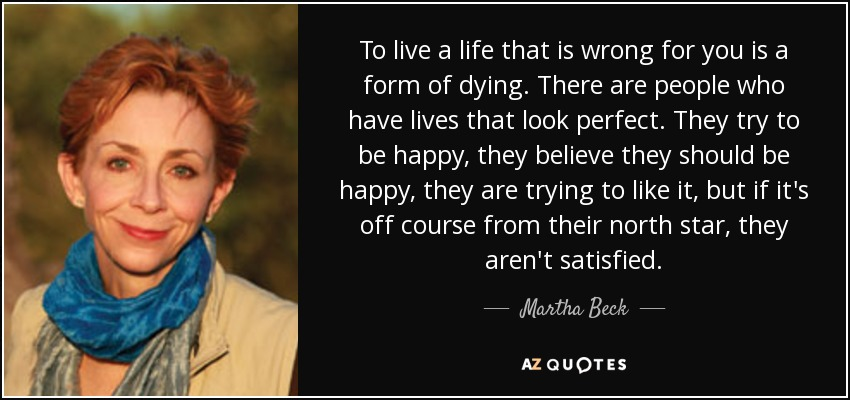 To live a life that is wrong for you is a form of dying. There are people who have lives that look perfect. They try to be happy, they believe they should be happy, they are trying to like it, but if it's off course from their north star, they aren't satisfied. - Martha Beck