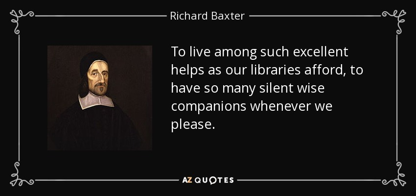 To live among such excellent helps as our libraries afford, to have so many silent wise companions whenever we please. - Richard Baxter