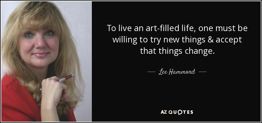 To live an art-filled life, one must be willing to try new things & accept that things change. - Lee Hammond