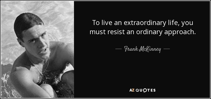 To live an extraordinary life, you must resist an ordinary approach. - Frank McKinney