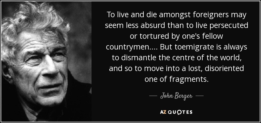 To live and die amongst foreigners may seem less absurd than to live persecuted or tortured by one's fellow countrymen.... But toemigrate is always to dismantle the centre of the world, and so to move into a lost, disoriented one of fragments. - John Berger