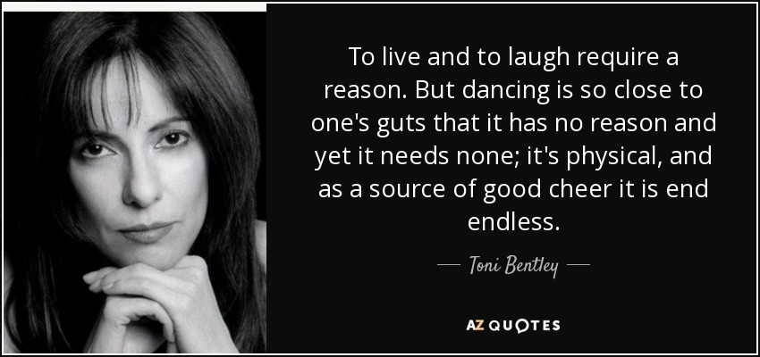 To live and to laugh require a reason. But dancing is so close to one's guts that it has no reason and yet it needs none; it's physical, and as a source of good cheer it is end endless. - Toni Bentley