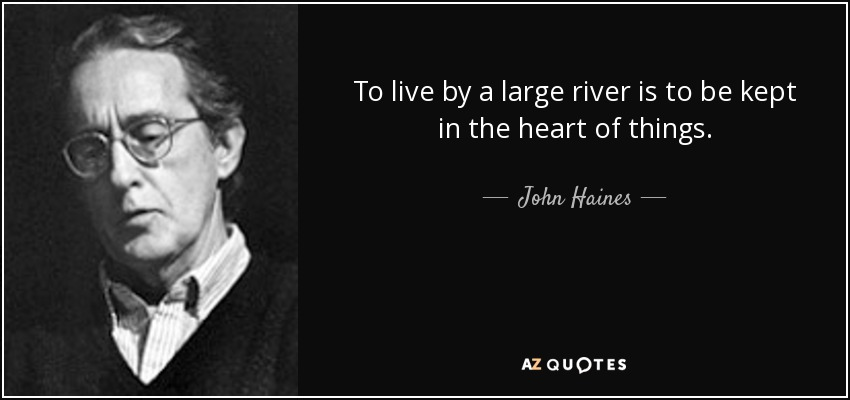 To live by a large river is to be kept in the heart of things. - John Haines