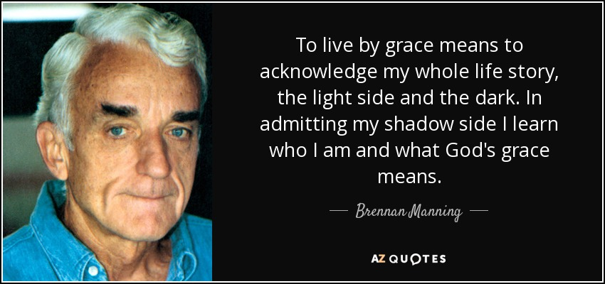To live by grace means to acknowledge my whole life story, the light side and the dark. In admitting my shadow side I learn who I am and what God's grace means. - Brennan Manning