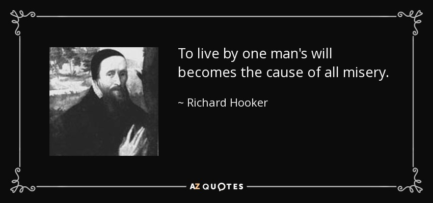 To live by one man's will becomes the cause of all misery. - Richard Hooker