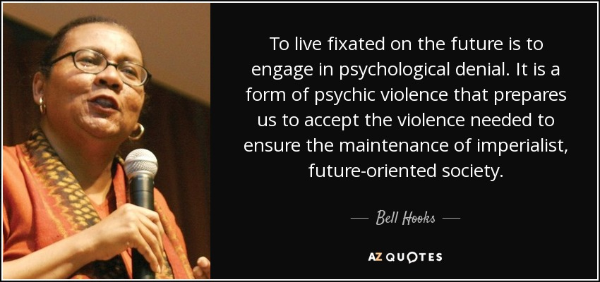 To live fixated on the future is to engage in psychological denial. It is a form of psychic violence that prepares us to accept the violence needed to ensure the maintenance of imperialist, future-oriented society. - Bell Hooks