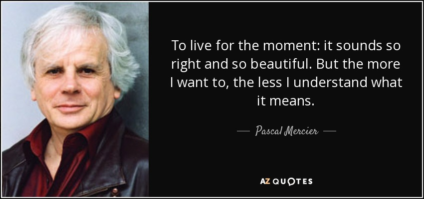 To live for the moment: it sounds so right and so beautiful. But the more I want to, the less I understand what it means. - Pascal Mercier