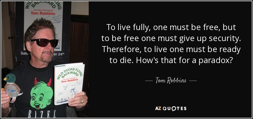 To live fully, one must be free, but to be free one must give up security. Therefore, to live one must be ready to die. How's that for a paradox? - Tom Robbins