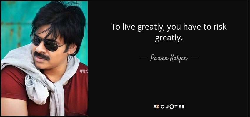 To live greatly, you have to risk greatly. - Pawan Kalyan