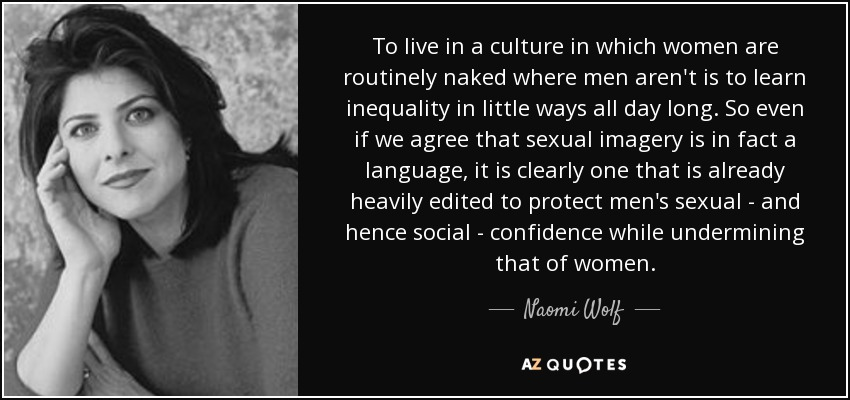 To live in a culture in which women are routinely naked where men aren't is to learn inequality in little ways all day long. So even if we agree that sexual imagery is in fact a language, it is clearly one that is already heavily edited to protect men's sexual - and hence social - confidence while undermining that of women. - Naomi Wolf