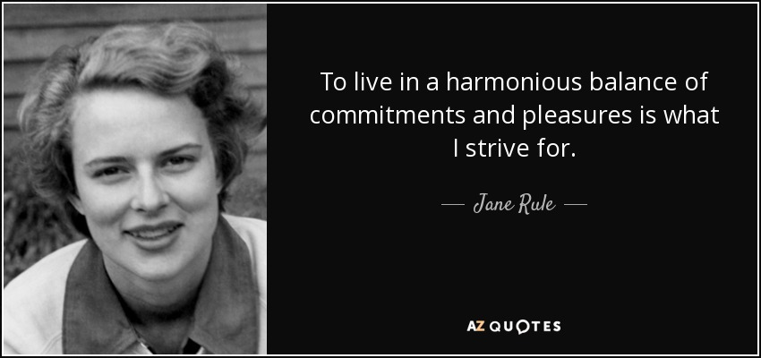To live in a harmonious balance of commitments and pleasures is what I strive for. - Jane Rule