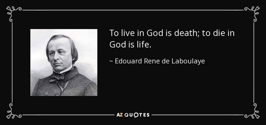 To live in God is death; to die in God is life. - Edouard Rene de Laboulaye