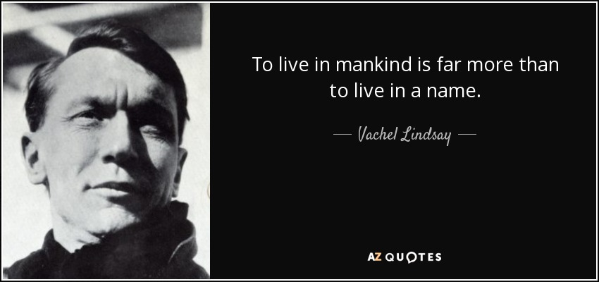 To live in mankind is far more than to live in a name. - Vachel Lindsay