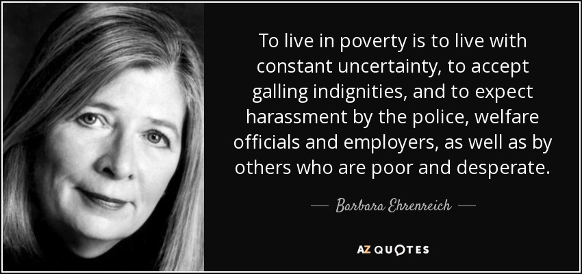 To live in poverty is to live with constant uncertainty, to accept galling indignities, and to expect harassment by the police, welfare officials and employers, as well as by others who are poor and desperate. - Barbara Ehrenreich
