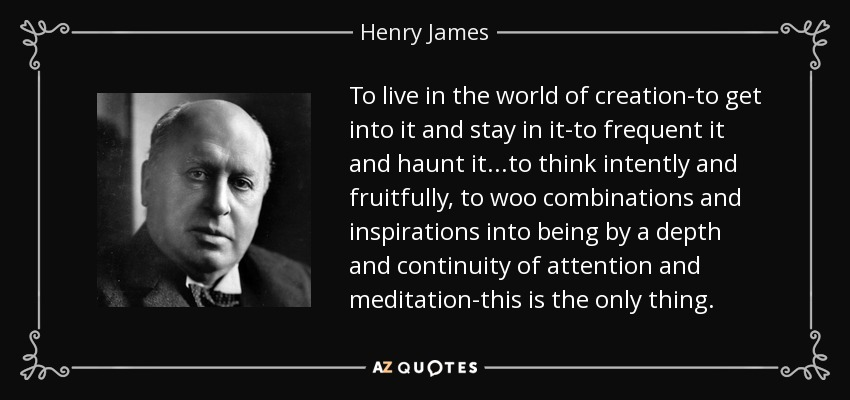 To live in the world of creation-to get into it and stay in it-to frequent it and haunt it...to think intently and fruitfully, to woo combinations and inspirations into being by a depth and continuity of attention and meditation-this is the only thing. - Henry James