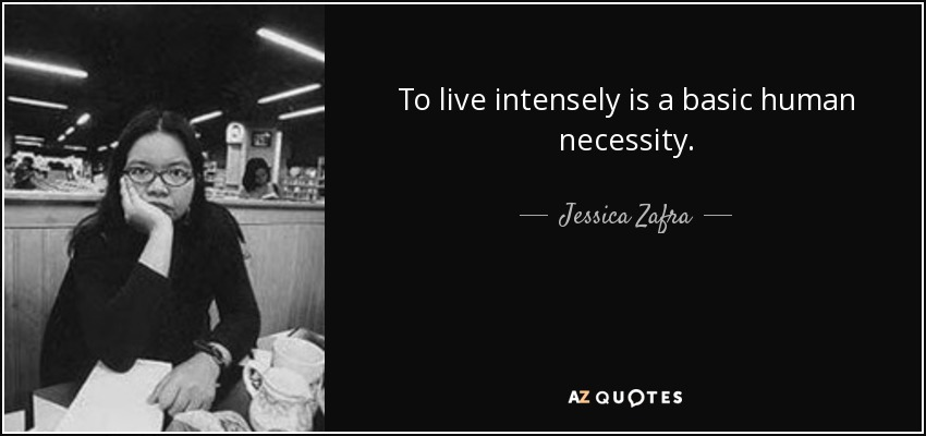 To live intensely is a basic human necessity. - Jessica Zafra