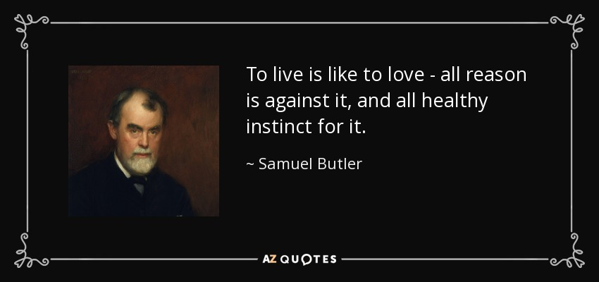 To live is like to love - all reason is against it, and all healthy instinct for it. - Samuel Butler
