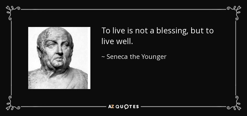 To live is not a blessing, but to live well. - Seneca the Younger