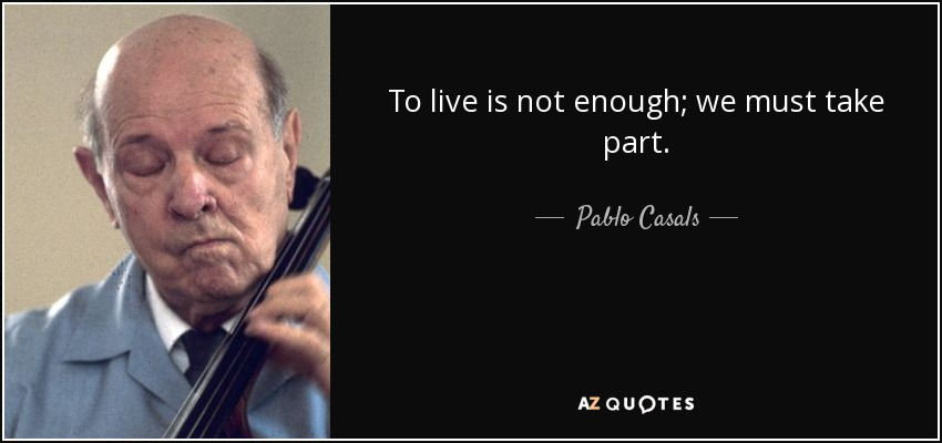 To live is not enough; we must take part. - Pablo Casals