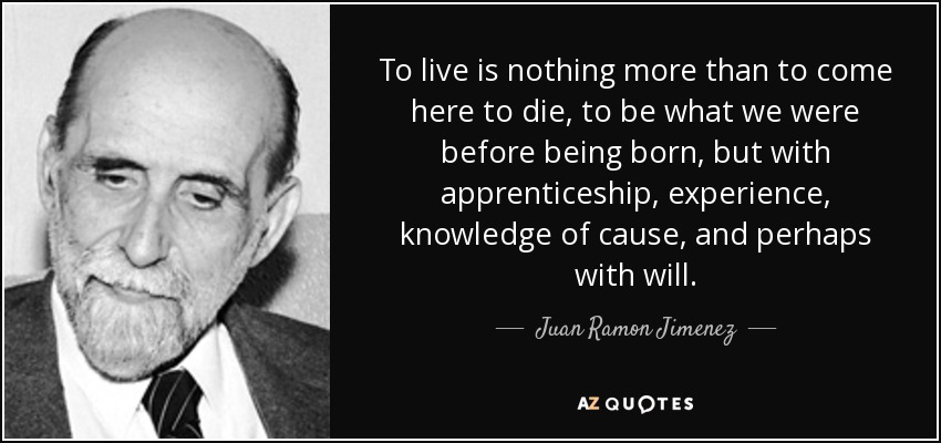 To live is nothing more than to come here to die, to be what we were before being born, but with apprenticeship, experience, knowledge of cause, and perhaps with will. - Juan Ramon Jimenez