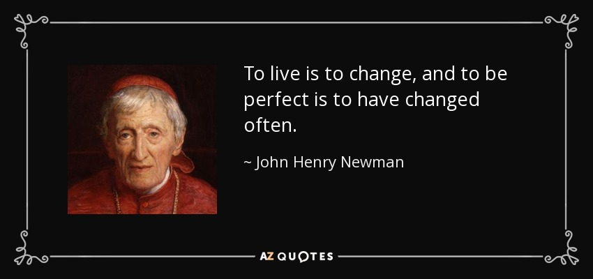 To live is to change, and to be perfect is to have changed often. - John Henry Newman