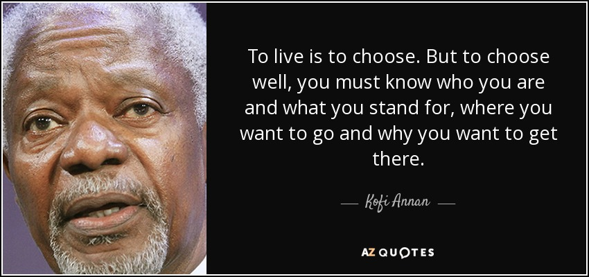 To live is to choose. But to choose well, you must know who you are and what you stand for, where you want to go and why you want to get there. - Kofi Annan