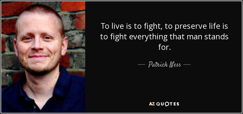 To live is to fight, to preserve life is to fight everything that man stands for. - Patrick Ness