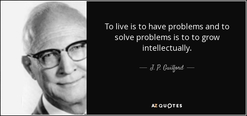 To live is to have problems and to solve problems is to to grow intellectually. - J. P. Guilford