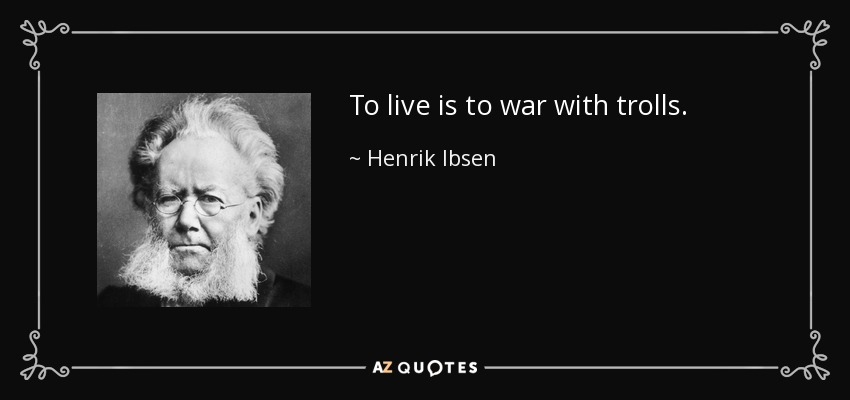 To live is to war with trolls. - Henrik Ibsen