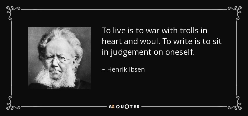 To live is to war with trolls in heart and woul. To write is to sit in judgement on oneself. - Henrik Ibsen