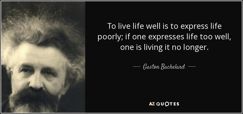 To live life well is to express life poorly; if one expresses life too well, one is living it no longer. - Gaston Bachelard